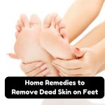 21 Best Ways To Remove Dead Skin From Feet