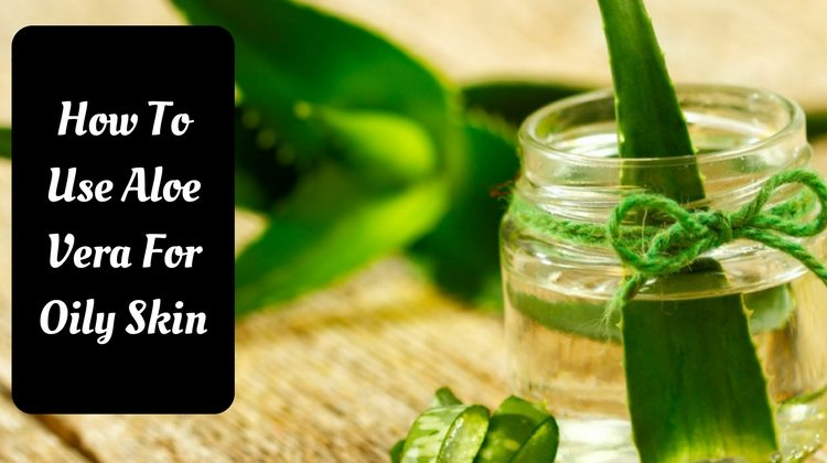How To Use Aloe Vera For Oily Skin: 10 Natural Methods