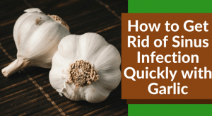 How to Get Rid of Sinus Infection Quickly with Garlic